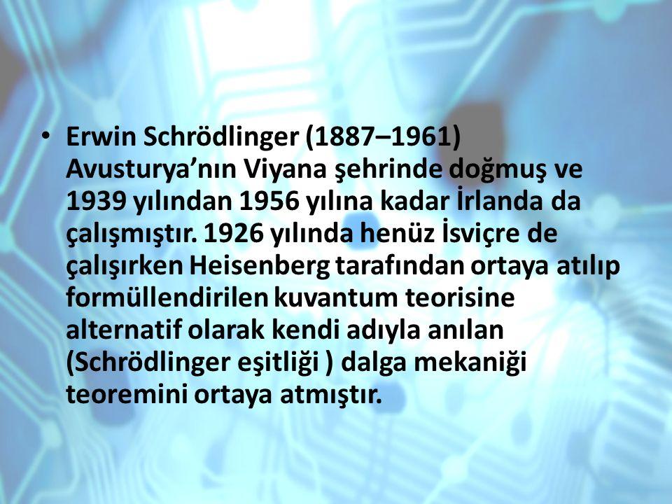 Erwin Schrödlinger (1887–1961) Avusturya'nın Viyana şehrinde doğmuş ve 1939 yılından 1956 yılına kadar İrlanda da çalışmıştır.