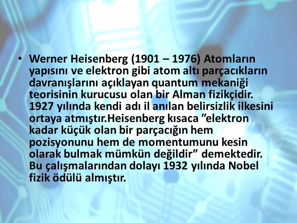 Werner Heisenberg (1901 – 1976) Atomların yapısını ve elektron gibi atom altı parçacıkların davranışlarını açıklayan quantum mekaniği teorisinin kurucusu olan bir Alman fizikçidir.
