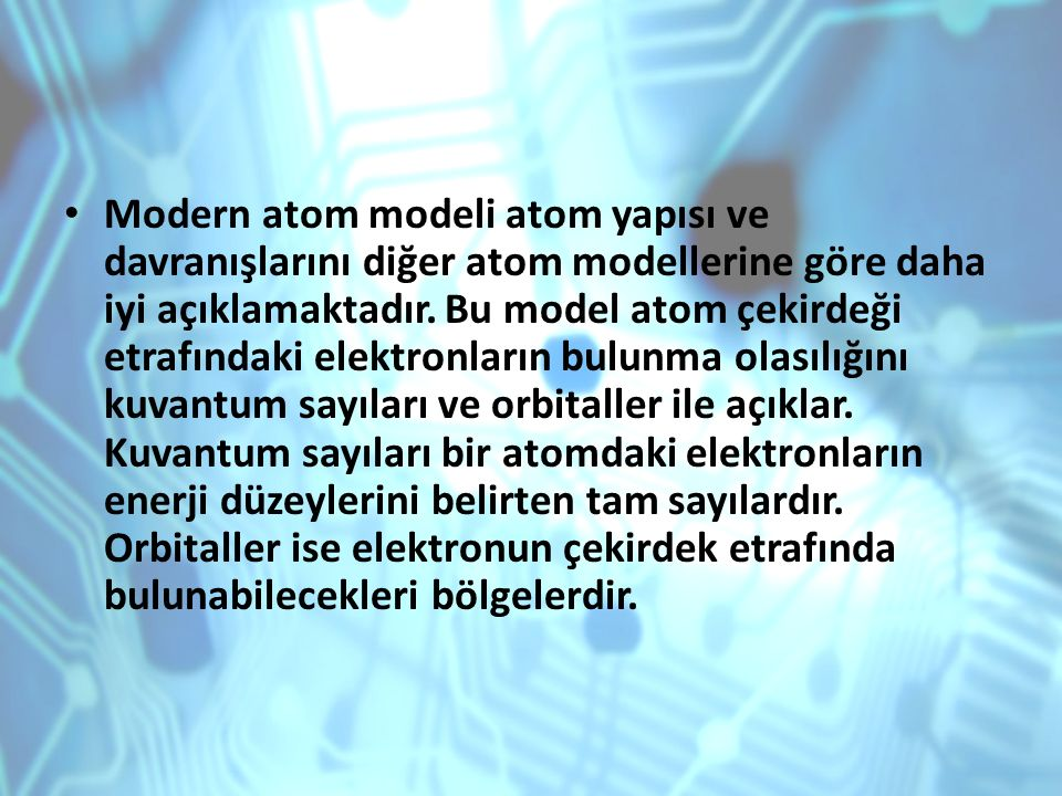 Modern atom modeli atom yapısı ve davranışlarını diğer atom modellerine göre daha iyi açıklamaktadır.