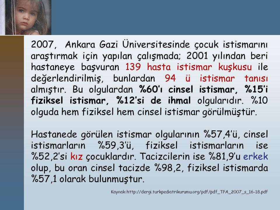 2007, Ankara Gazi Üniversitesinde çocuk istismarını araştırmak için yapılan çalışmada; 2001 yılından beri hastaneye başvuran 139 hasta istismar kuşkusu ile değerlendirilmiş, bunlardan 94 ü istismar tanısı almıştır. Bu olgulardan %60'ı cinsel istismar, %15'i fiziksel istismar, %12'si de ihmal olgularıdır. %10 olguda hem fiziksel hem cinsel istismar görülmüştür.