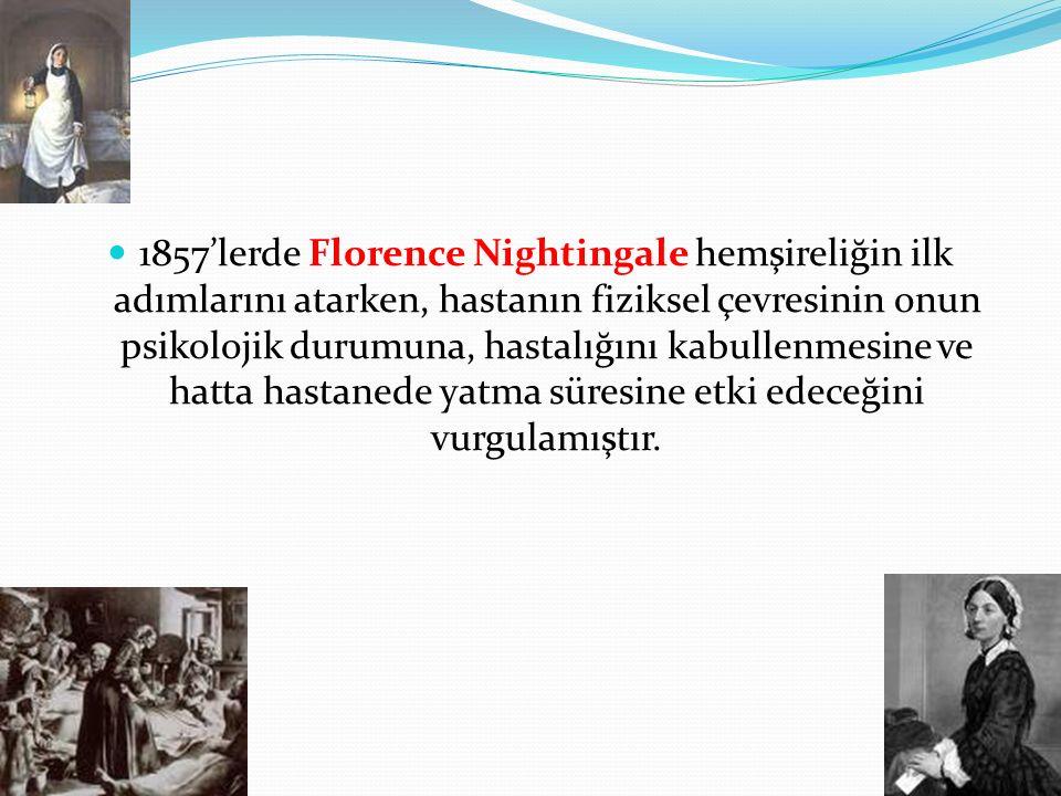 1857'lerde Florence Nightingale hemşireliğin ilk adımlarını atarken, hastanın fiziksel çevresinin onun psikolojik durumuna, hastalığını kabullenmesine ve hatta hastanede yatma süresine etki edeceğini vurgulamıştır.