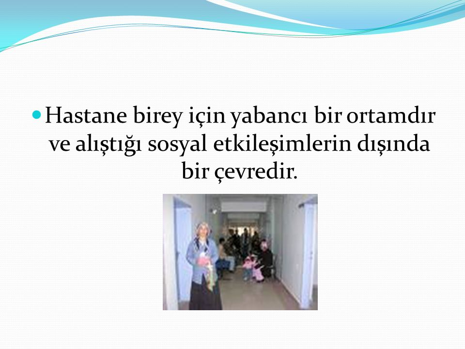 Hastane birey için yabancı bir ortamdır ve alıştığı sosyal etkileşimlerin dışında bir çevredir.