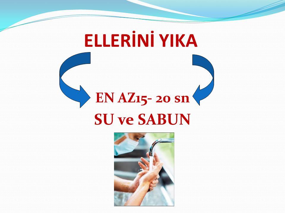 ELLERİNİ YIKA EN AZ15- 20 sn SU ve SABUN