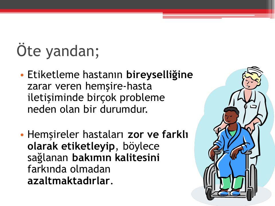 Öte yandan; Etiketleme hastanın bireyselliğine zarar veren hemşire-hasta iletişiminde birçok probleme neden olan bir durumdur.