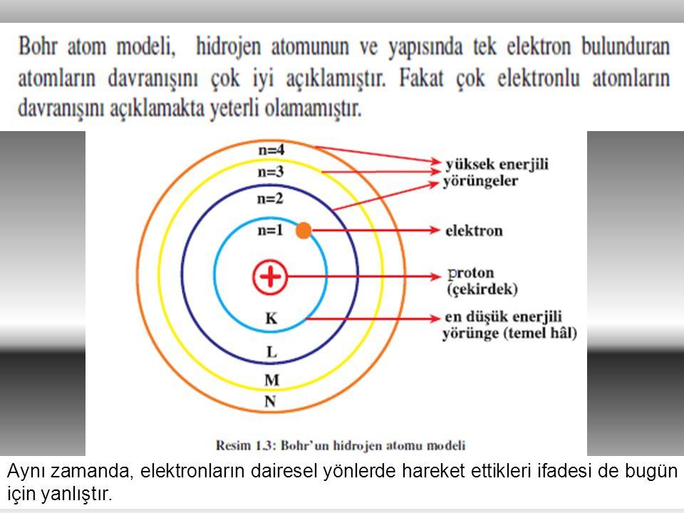 Aynı zamanda, elektronların dairesel yönlerde hareket ettikleri ifadesi de bugün için yanlıştır.