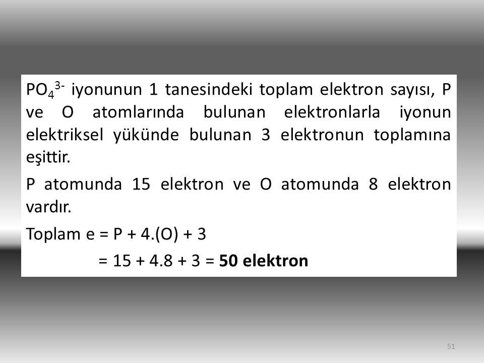 PO43- iyonunun 1 tanesindeki toplam elektron sayısı, P ve O atomlarında bulunan elektronlarla iyonun elektriksel yükünde bulunan 3 elektronun toplamına eşittir.