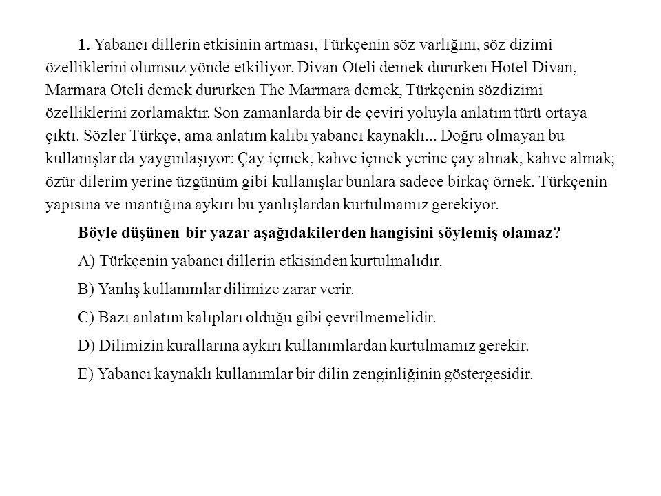 1. Yabancı dillerin etkisinin artması, Türkçenin söz varlığını, söz dizimi özelliklerini olumsuz yönde etkiliyor. Divan Oteli demek dururken Hotel Divan, Marmara Oteli demek dururken The Marmara demek, Türkçenin sözdizimi özelliklerini zorlamaktır. Son zamanlarda bir de çeviri yoluyla anlatım türü ortaya çıktı. Sözler Türkçe, ama anlatım kalıbı yabancı kaynaklı... Doğru olmayan bu kullanışlar da yaygınlaşıyor: Çay içmek, kahve içmek yerine çay almak, kahve almak; özür dilerim yerine üzgünüm gibi kullanışlar bunlara sadece birkaç örnek. Türkçenin yapısına ve mantığına aykırı bu yanlışlardan kurtulmamız gerekiyor.