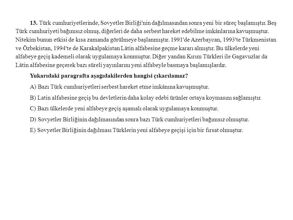 13. Türk cumhuriyetlerinde, Sovyetler Birliği nin dağılmasından sonra yeni bir süreç başlamıştır. Beş Türk cumhuriyeti bağımsız olmuş, diğerleri de daha serbest hareket edebilme imkânlarına kavuşmuştur. Nitekim bunun etkisi de kısa zamanda görülmeye başlanmıştır. 1991 de Azerbaycan, 1993 te Türkmenistan ve Özbekistan, 1994 te de Karakalpakistan Lâtin alfabesine geçme kararı almıştır. Bu ülkelerde yeni alfabeye geçiş kademeli olarak uygulamaya konmuştur. Diğer yandan Kırım Türkleri ile Gagavuzlar da Lâtin alfabesine geçerek bazı süreli yayınlarını yeni alfabeyle basmaya başlamışlardır.
