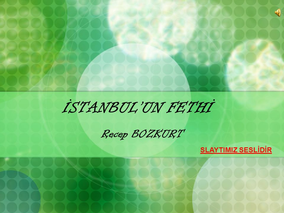 İSTANBUL'UN FETHİ Recep BOZKURT SLAYTIMIZ SESLİDİR