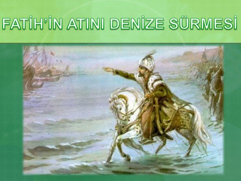 FATİH'İN ATINI DENİZE SÜRMESİ