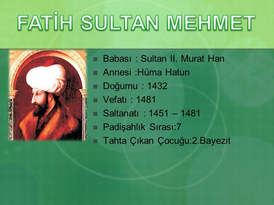FATİH SULTAN MEHMET Babası : Sultan II. Murat Han Annesi :Hüma Hatun