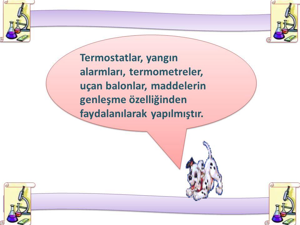 Termostatlar, yangın alarmları, termometreler, uçan balonlar, maddelerin genleşme özelliğinden faydalanılarak yapılmıştır.