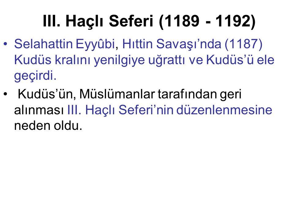 III. Haçlı Seferi (1189 - 1192) Selahattin Eyyûbi, Hıttin Savaşı'nda (1187) Kudüs kralını yenilgiye uğrattı ve Kudüs'ü ele geçirdi.