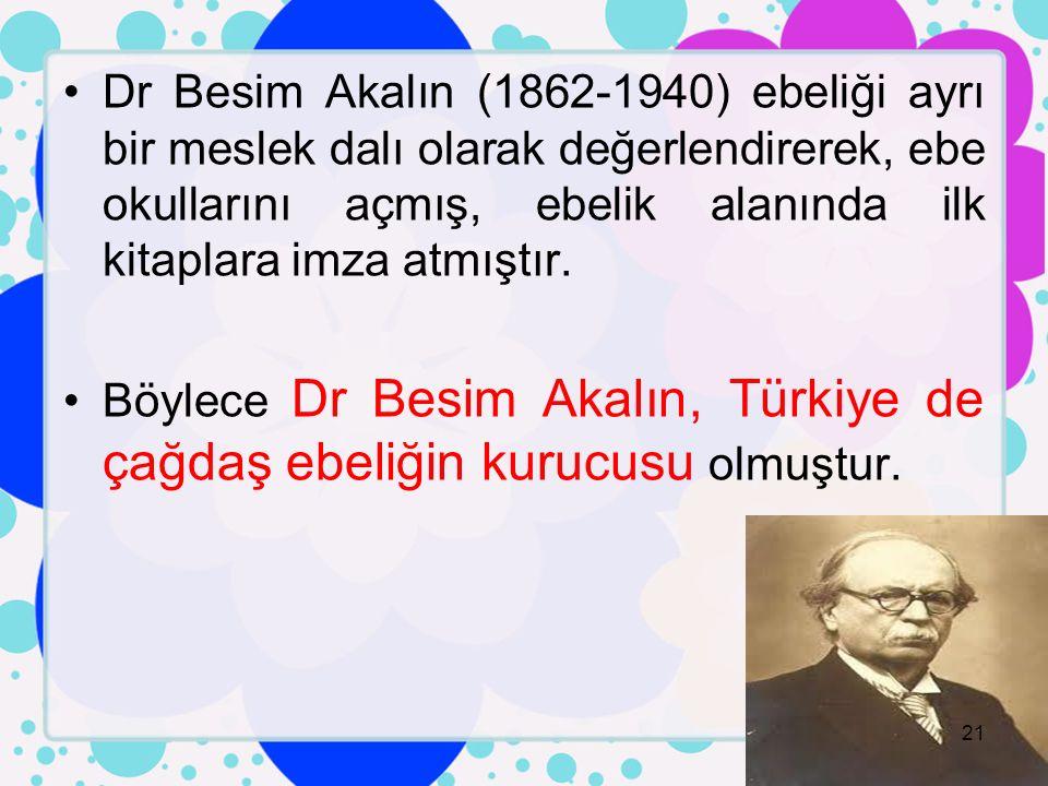 Dr Besim Akalın (1862-1940) ebeliği ayrı bir meslek dalı olarak değerlendirerek, ebe okullarını açmış, ebelik alanında ilk kitaplara imza atmıştır.