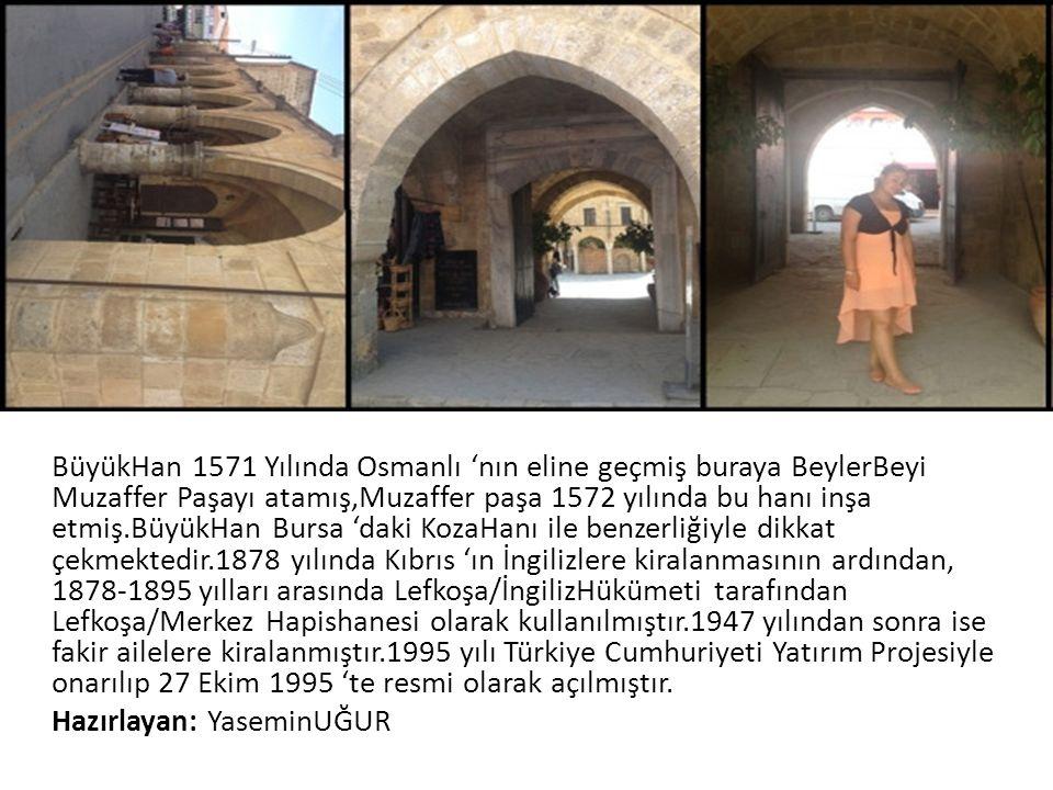 BüyükHan 1571 Yılında Osmanlı 'nın eline geçmiş buraya BeylerBeyi Muzaffer Paşayı atamış,Muzaffer paşa 1572 yılında bu hanı inşa etmiş.BüyükHan Bursa 'daki KozaHanı ile benzerliğiyle dikkat çekmektedir.1878 yılında Kıbrıs 'ın İngilizlere kiralanmasının ardından, 1878-1895 yılları arasında Lefkoşa/İngilizHükümeti tarafından Lefkoşa/Merkez Hapishanesi olarak kullanılmıştır.1947 yılından sonra ise fakir ailelere kiralanmıştır.1995 yılı Türkiye Cumhuriyeti Yatırım Projesiyle onarılıp 27 Ekim 1995 'te resmi olarak açılmıştır.