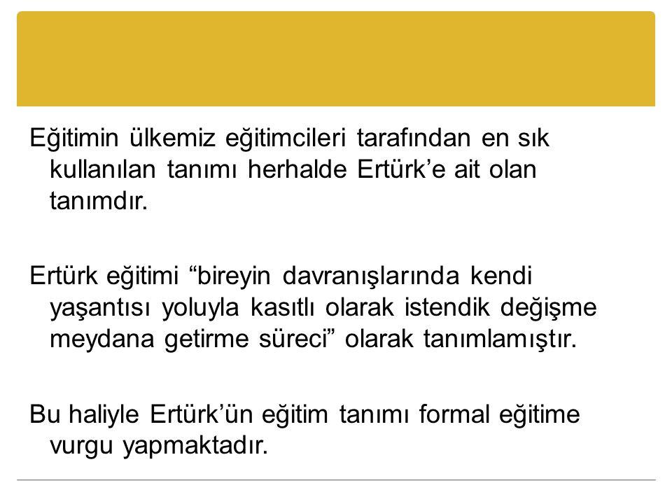 Eğitimin ülkemiz eğitimcileri tarafından en sık kullanılan tanımı herhalde Ertürk'e ait olan tanımdır.