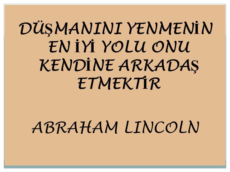 DÜŞMANINI YENMENİN EN İYİ YOLU ONU KENDİNE ARKADAŞ ETMEKTİR ABRAHAM LINCOLN