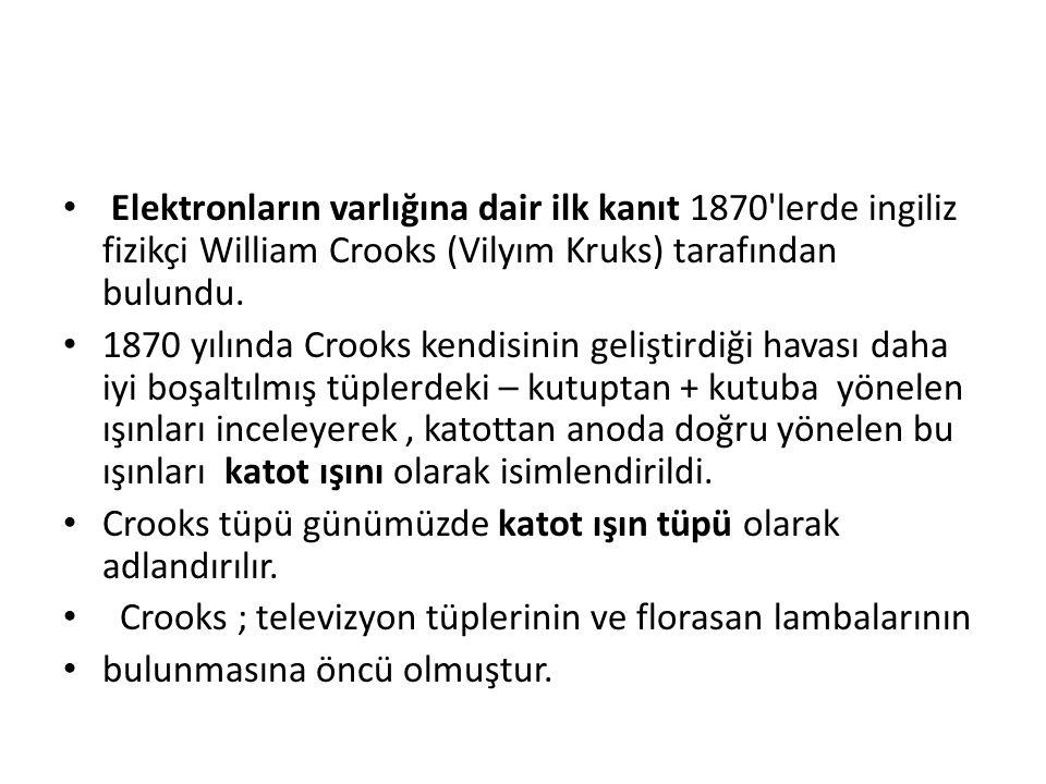 Elektronların varlığına dair ilk kanıt 1870 lerde ingiliz fizikçi William Crooks (Vilyım Kruks) tarafından bulundu.