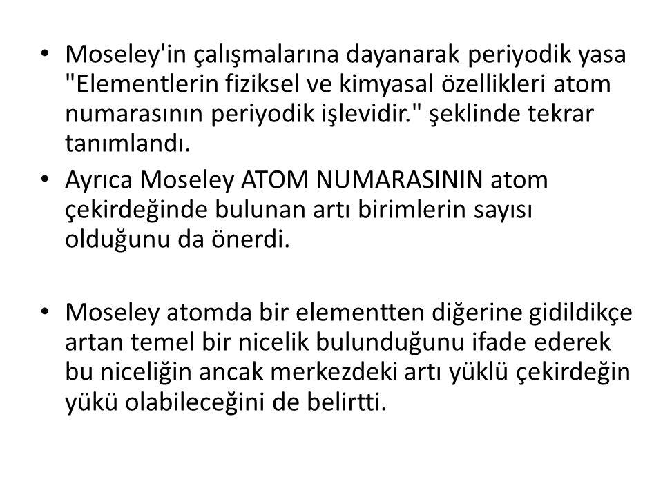 Moseley in çalışmalarına dayanarak periyodik yasa Elementlerin fiziksel ve kimyasal özellikleri atom numarasının periyodik işlevidir. şeklinde tekrar tanımlandı.