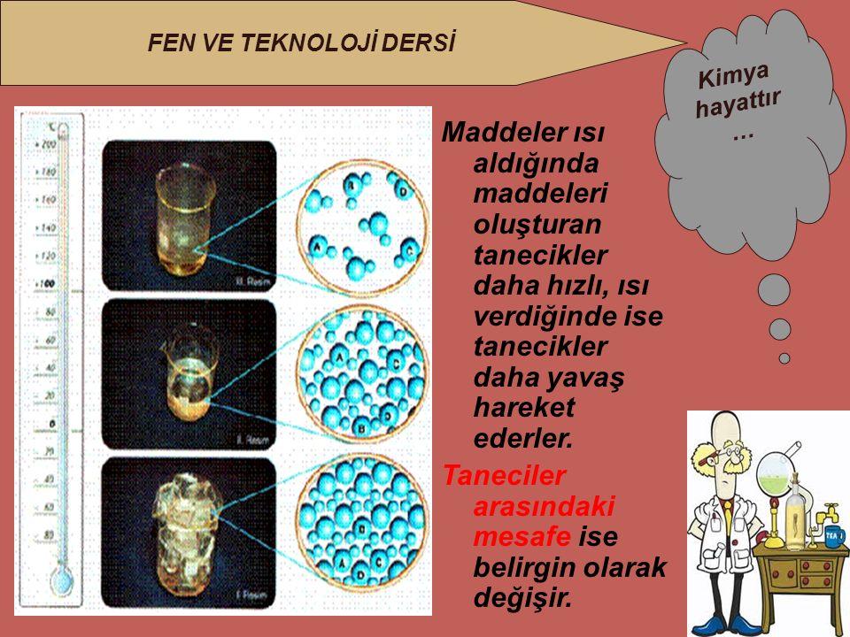 Maddeler ısı aldığında maddeleri oluşturan tanecikler daha hızlı, ısı verdiğinde ise tanecikler daha yavaş hareket ederler.