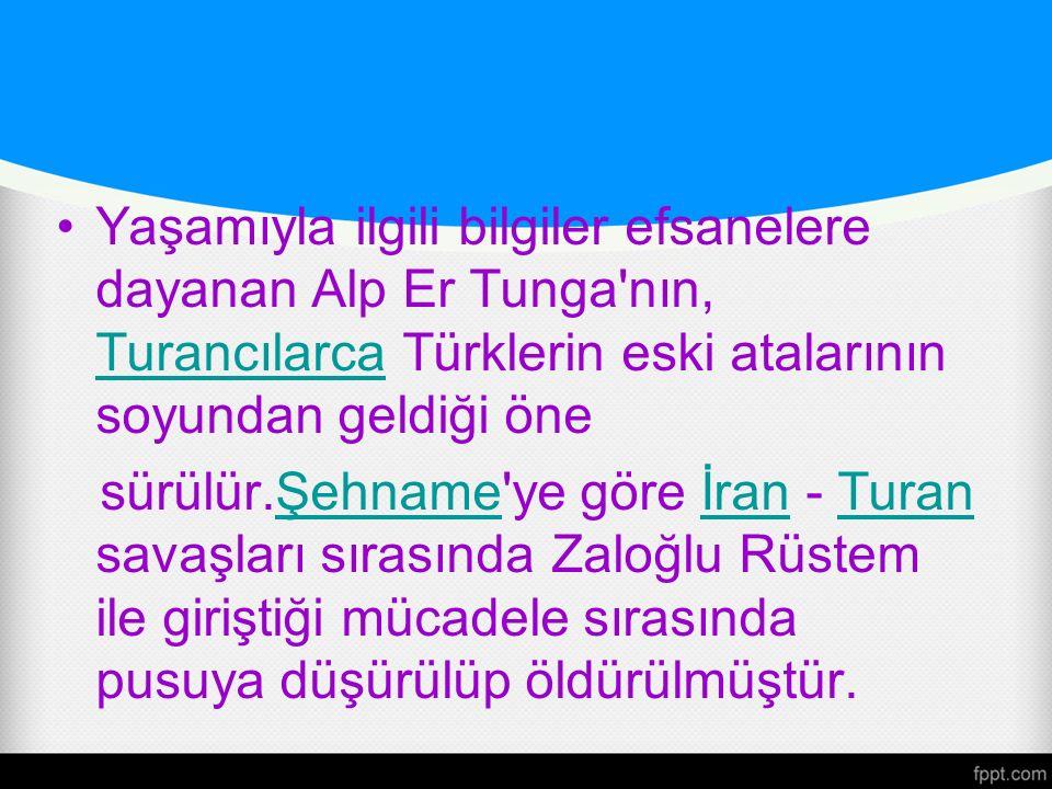 Yaşamıyla ilgili bilgiler efsanelere dayanan Alp Er Tunga nın, Turancılarca Türklerin eski atalarının soyundan geldiği öne