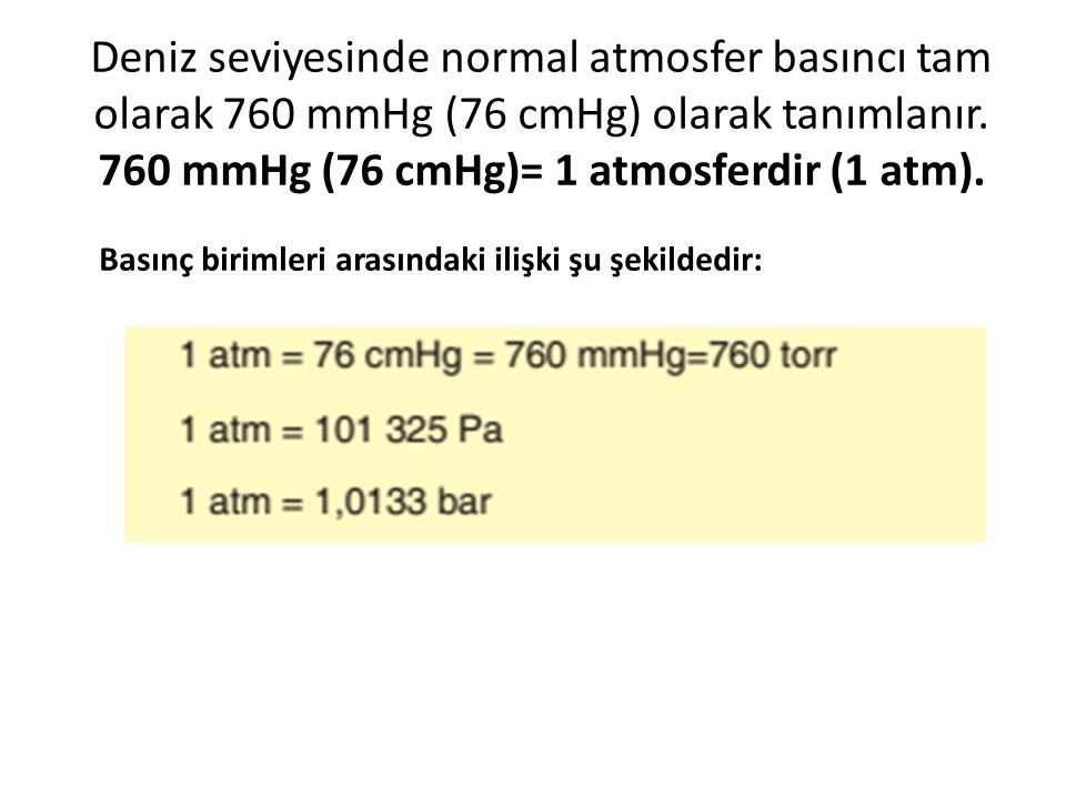 Deniz seviyesinde normal atmosfer basıncı tam olarak 760 mmHg (76 cmHg) olarak tanımlanır. 760 mmHg (76 cmHg)= 1 atmosferdir (1 atm).
