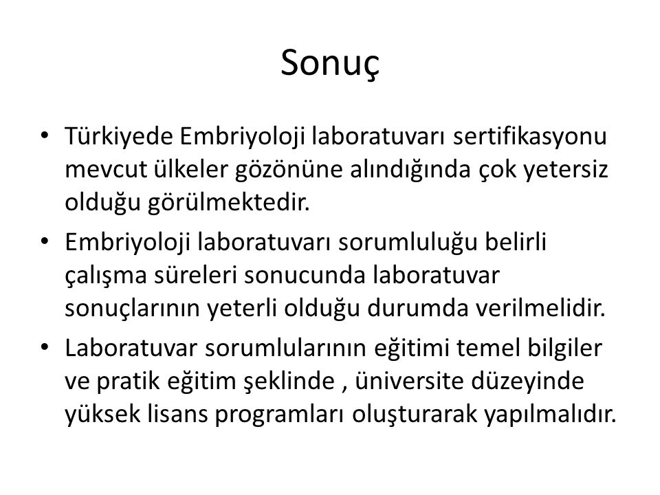 Sonuç Türkiyede Embriyoloji laboratuvarı sertifikasyonu mevcut ülkeler gözönüne alındığında çok yetersiz olduğu görülmektedir.