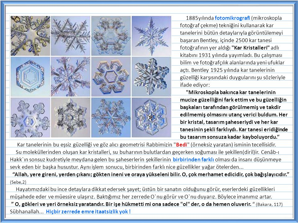 1885yılında fotomikrografi (mikroskopla fotoğraf çekme) tekniğini kullanarak kar tanelerini bütün detaylarıyla görüntülemeyi başaran Bentley, içinde 2500 kar tanesi fotoğrafının yer aldığı Kar Kristalleri adlı kitabını 1931 yılında yayımladı. Bu çalışması bilim ve fotoğrafçılık alanlarında yeni ufuklar açtı. Bentley 1925 yılında kar tanelerinin güzelliği karşısındaki duygularını şu sözleriyle ifade ediyor: Mikroskopla bakınca kar tanelerinin mucize güzelliğini fark ettim ve bu güzelliğin başkaları tarafından görülmemiş ve takdir edilmemiş olmasını utanç verici buldum. Her bir kristal, tasarım şaheseriydi ve her kar tanesinin şekli farklıydı. Kar tanesi eridiğinde bu tasarım sonsuza kadar kayboluyordu.