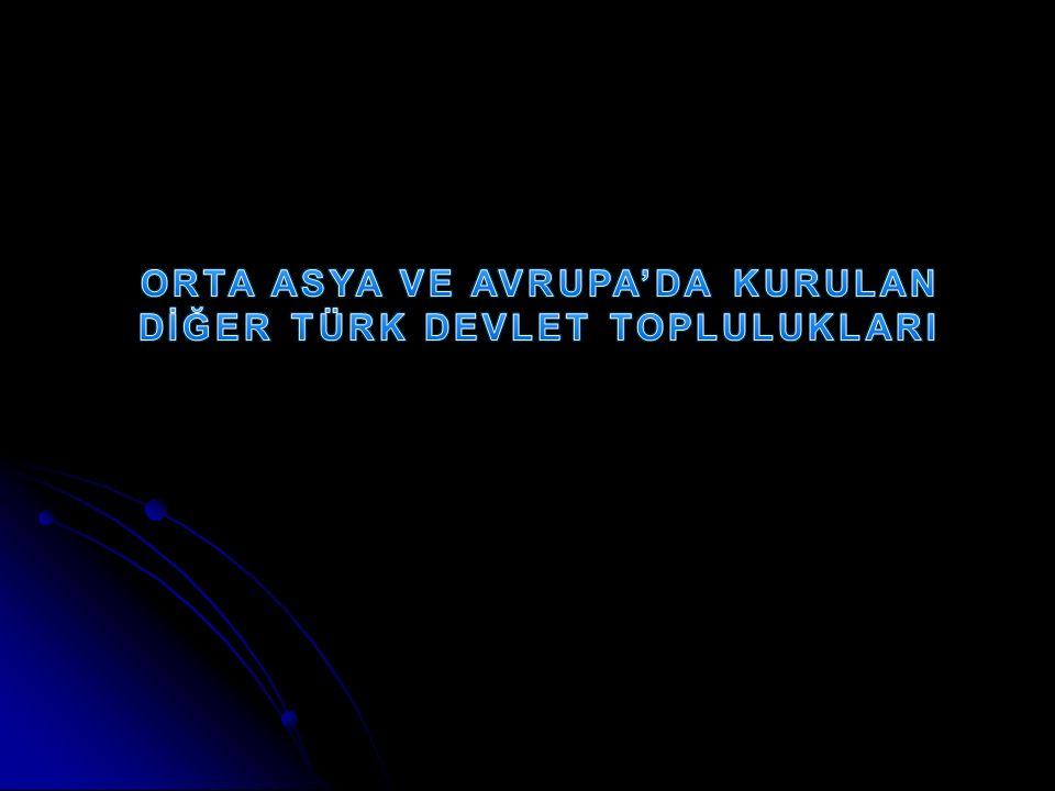 ORTA ASYA VE AVRUPA'DA KURULAN DİĞER TÜRK DEVLET TOPLULUKLARI