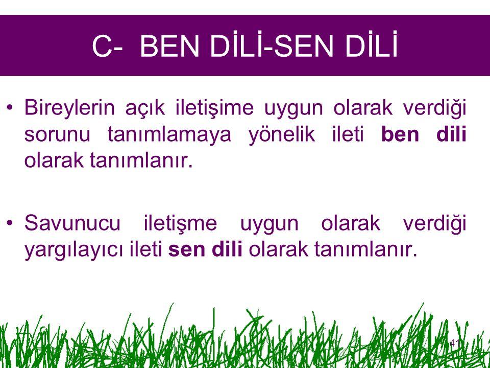 C- BEN DİLİ-SEN DİLİ Bireylerin açık iletişime uygun olarak verdiği sorunu tanımlamaya yönelik ileti ben dili olarak tanımlanır.