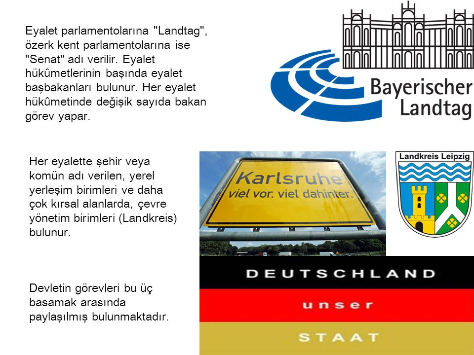 Eyalet parlamentolarına Landtag , özerk kent parlamentolarına ise Senat adı verilir. Eyalet hükûmetlerinin başında eyalet başbakanları bulunur. Her eyalet hükûmetinde değişik sayıda bakan görev yapar.
