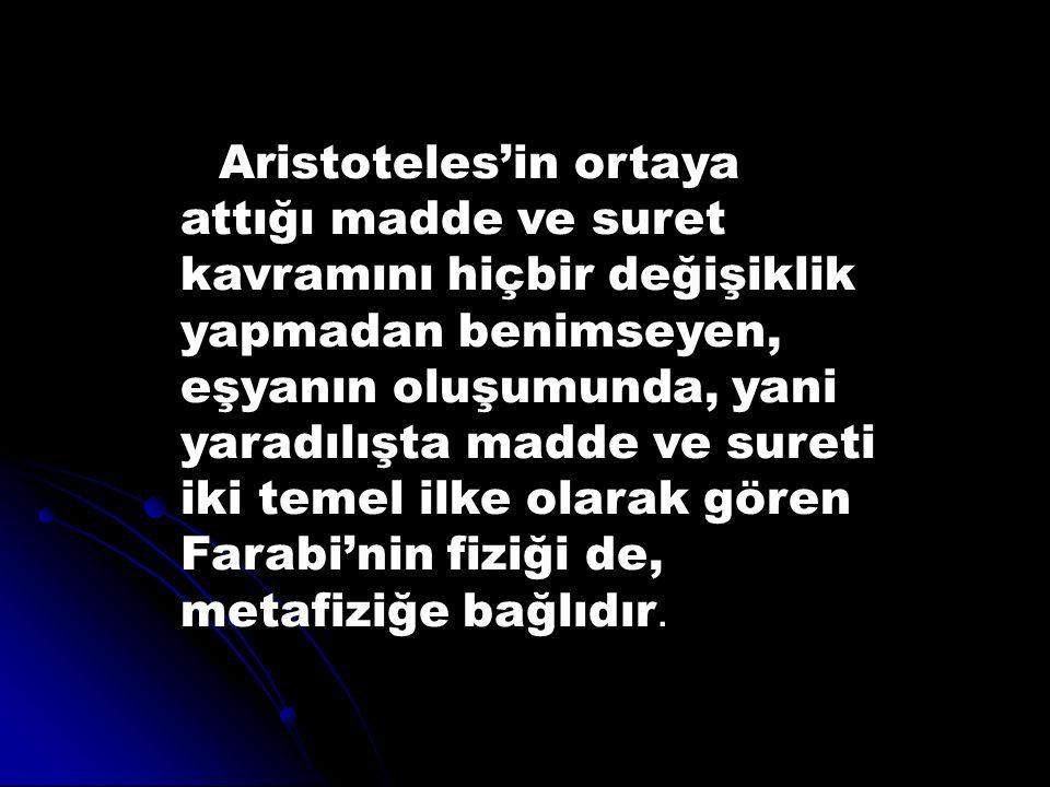 Aristoteles'in ortaya attığı madde ve suret kavramını hiçbir değişiklik yapmadan benimseyen, eşyanın oluşumunda, yani yaradılışta madde ve sureti iki temel ilke olarak gören Farabi'nin fiziği de, metafiziğe bağlıdır.