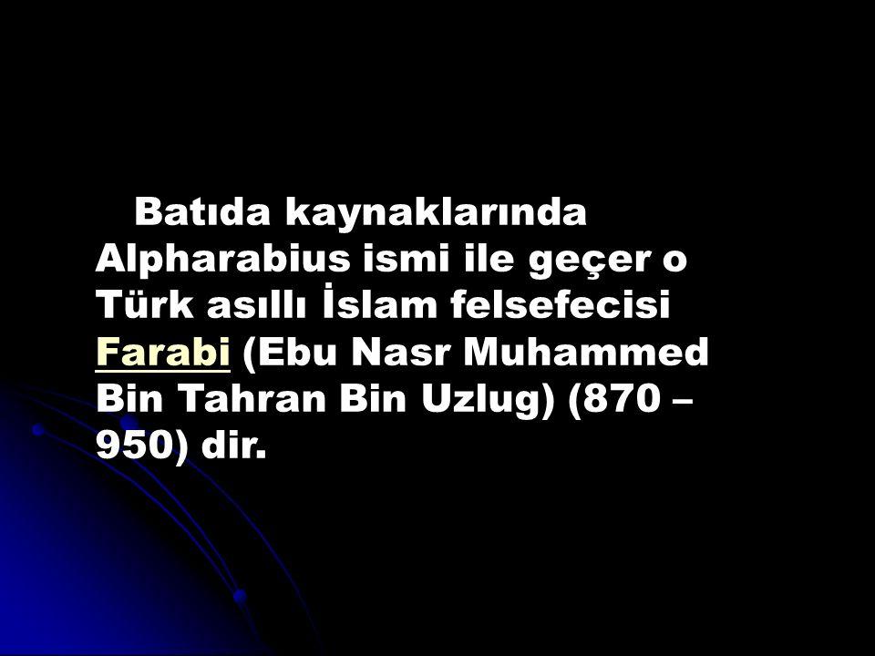 Batıda kaynaklarında Alpharabius ismi ile geçer o Türk asıllı İslam felsefecisi Farabi (Ebu Nasr Muhammed Bin Tahran Bin Uzlug) (870 – 950) dir.