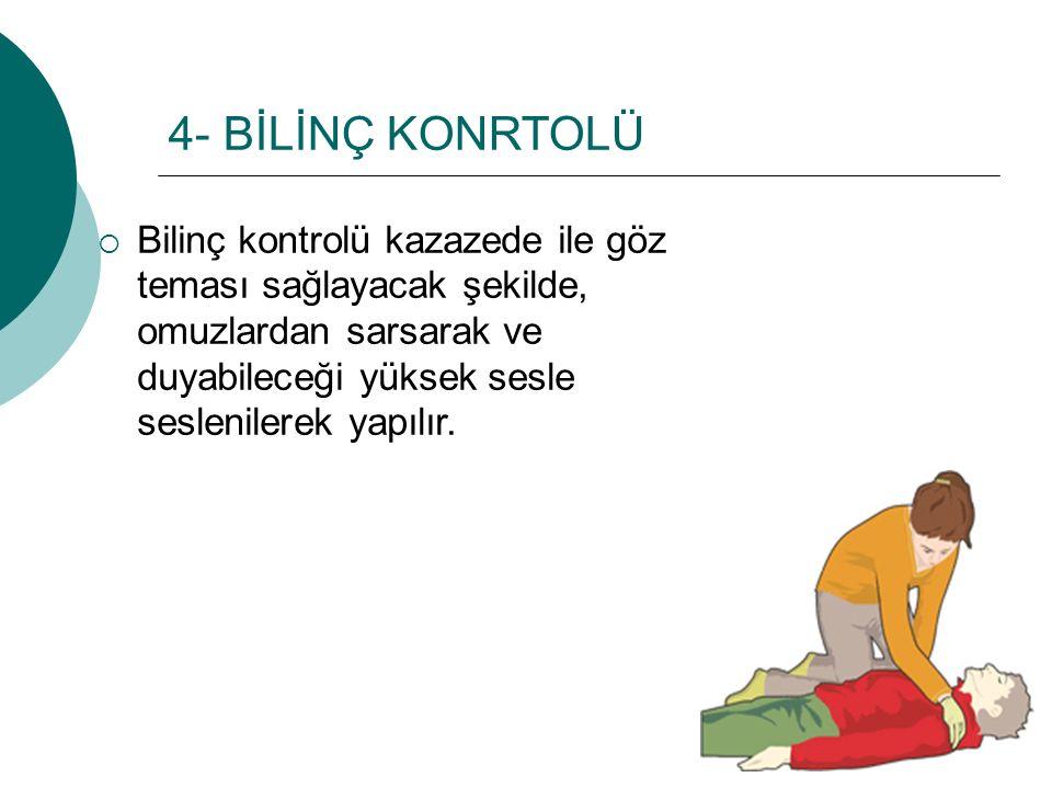 4- BİLİNÇ KONRTOLÜ Bilinç kontrolü kazazede ile göz teması sağlayacak şekilde, omuzlardan sarsarak ve duyabileceği yüksek sesle seslenilerek yapılır.