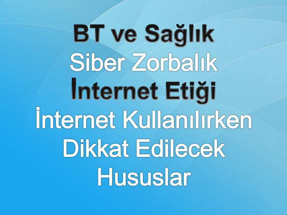 BT ve Sağlık Siber Zorbalık İnternet Etiği İnternet Kullanılırken Dikkat Edilecek Hususlar