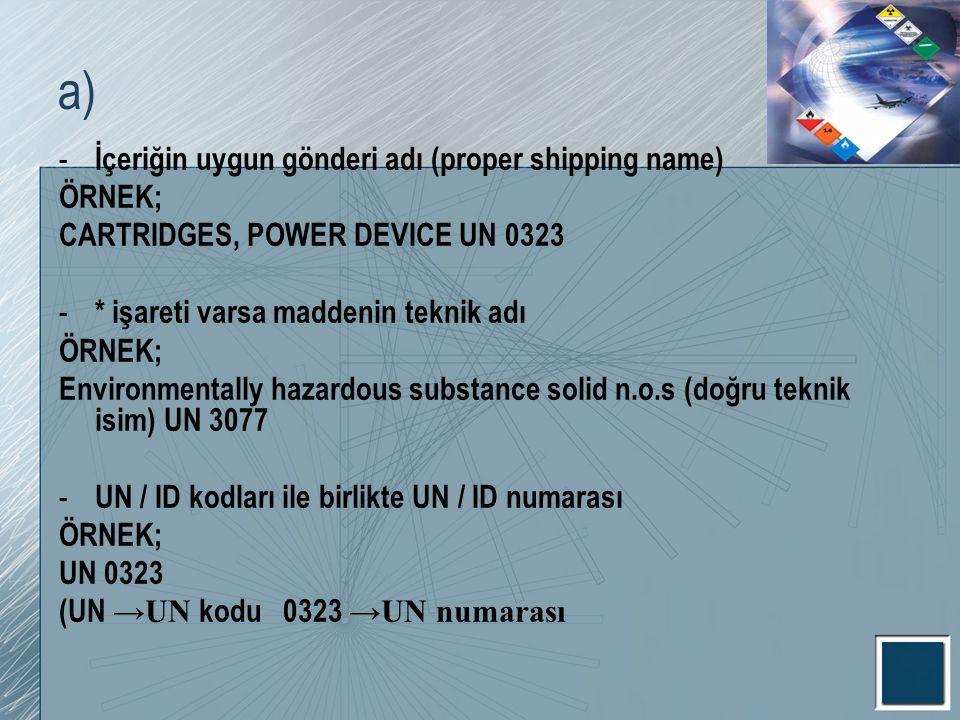 a) İçeriğin uygun gönderi adı (proper shipping name) ÖRNEK;