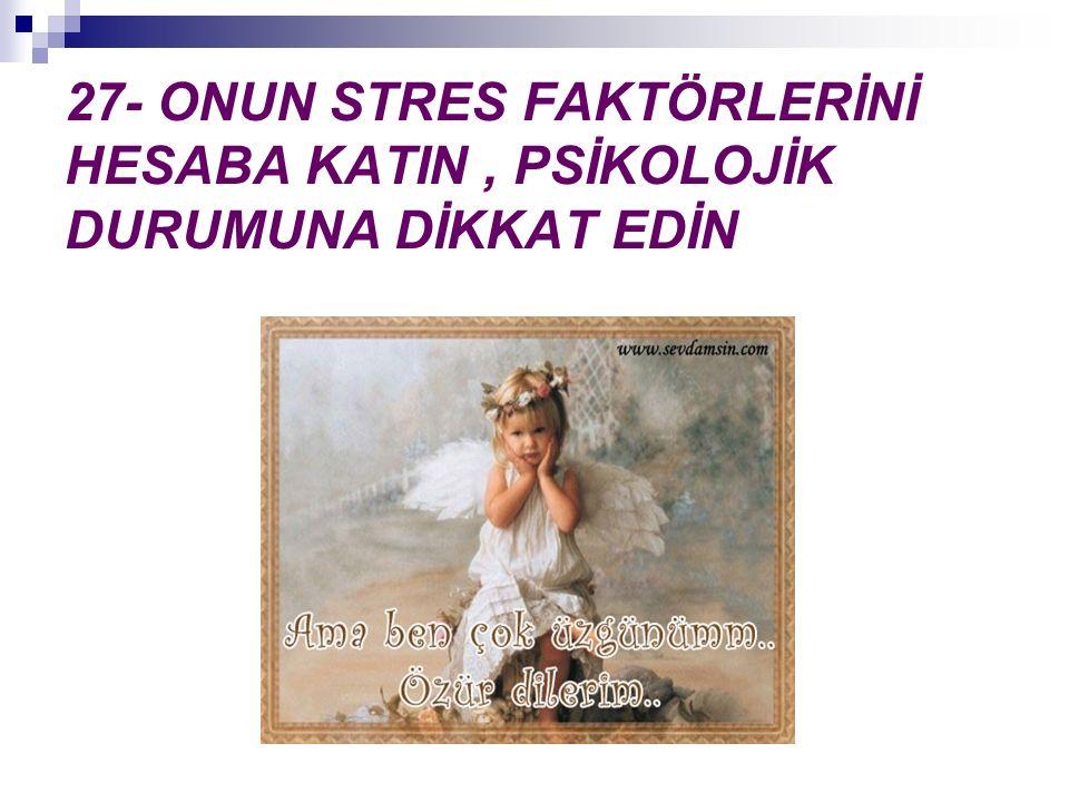 27- ONUN STRES FAKTÖRLERİNİ HESABA KATIN , PSİKOLOJİK DURUMUNA DİKKAT EDİN