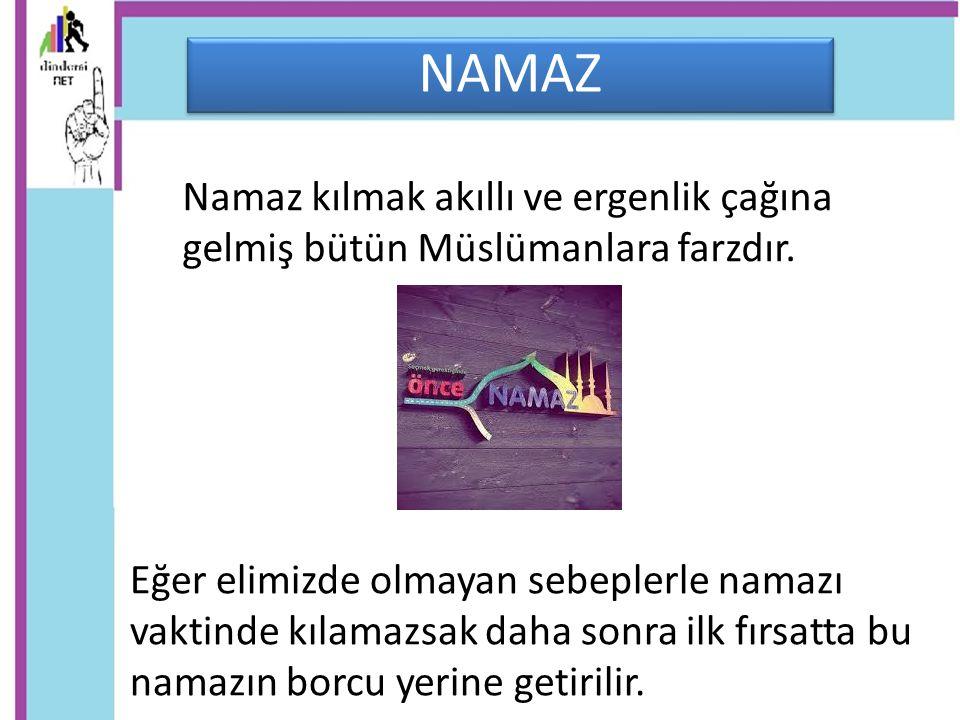 NAMAZ Namaz kılmak akıllı ve ergenlik çağına gelmiş bütün Müslümanlara farzdır.