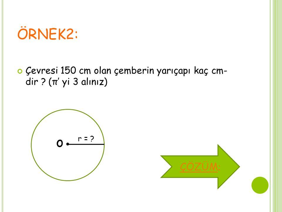 ÖRNEK2: Çevresi 150 cm olan çemberin yarıçapı kaç cm- dir (π' yi 3 alınız) r = ÇÖZÜM: