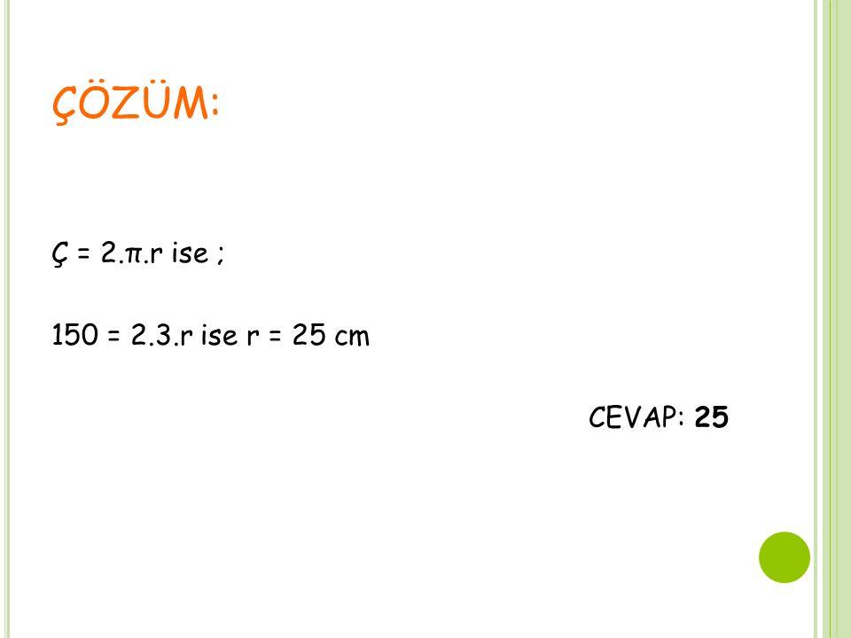 ÇÖZÜM: Ç = 2.π.r ise ; 150 = 2.3.r ise r = 25 cm CEVAP: 25