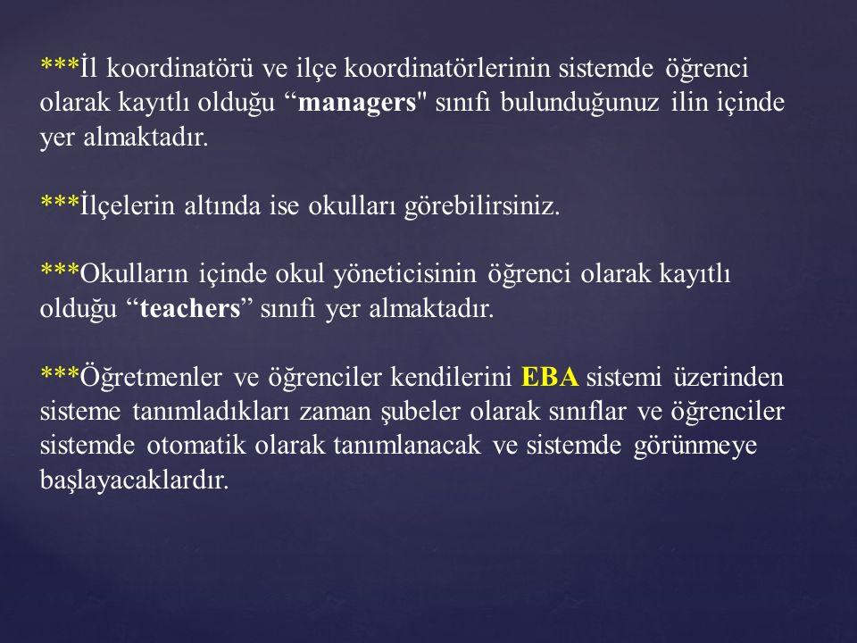 ***İl koordinatörü ve ilçe koordinatörlerinin sistemde öğrenci olarak kayıtlı olduğu managers sınıfı bulunduğunuz ilin içinde yer almaktadır.