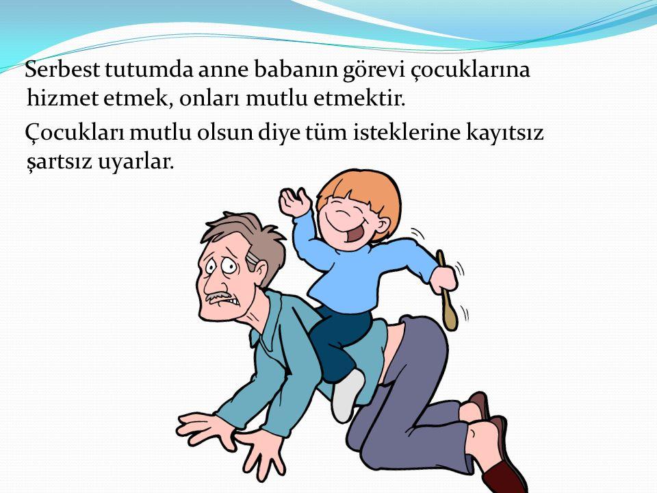 Serbest tutumda anne babanın görevi çocuklarına hizmet etmek, onları mutlu etmektir.