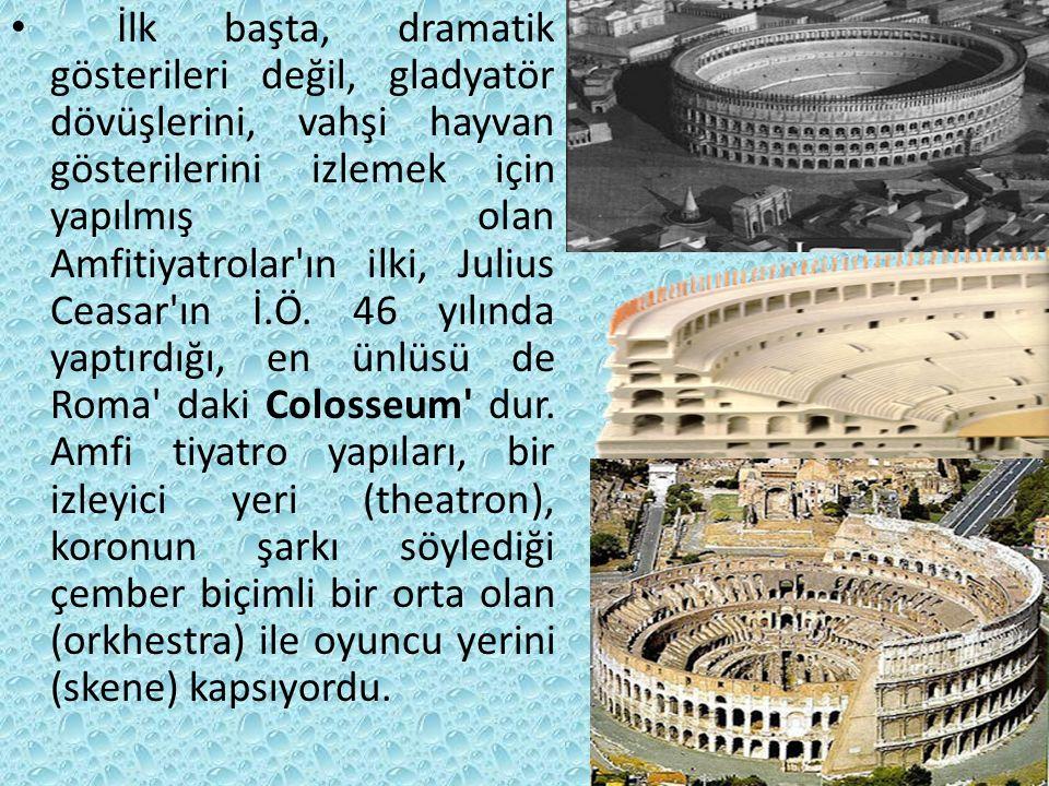 İlk başta, dramatik gösterileri değil, gladyatör dövüşlerini, vahşi hayvan gösterilerini izlemek için yapılmış olan Amfitiyatrolar ın ilki, Julius Ceasar ın İ.Ö.