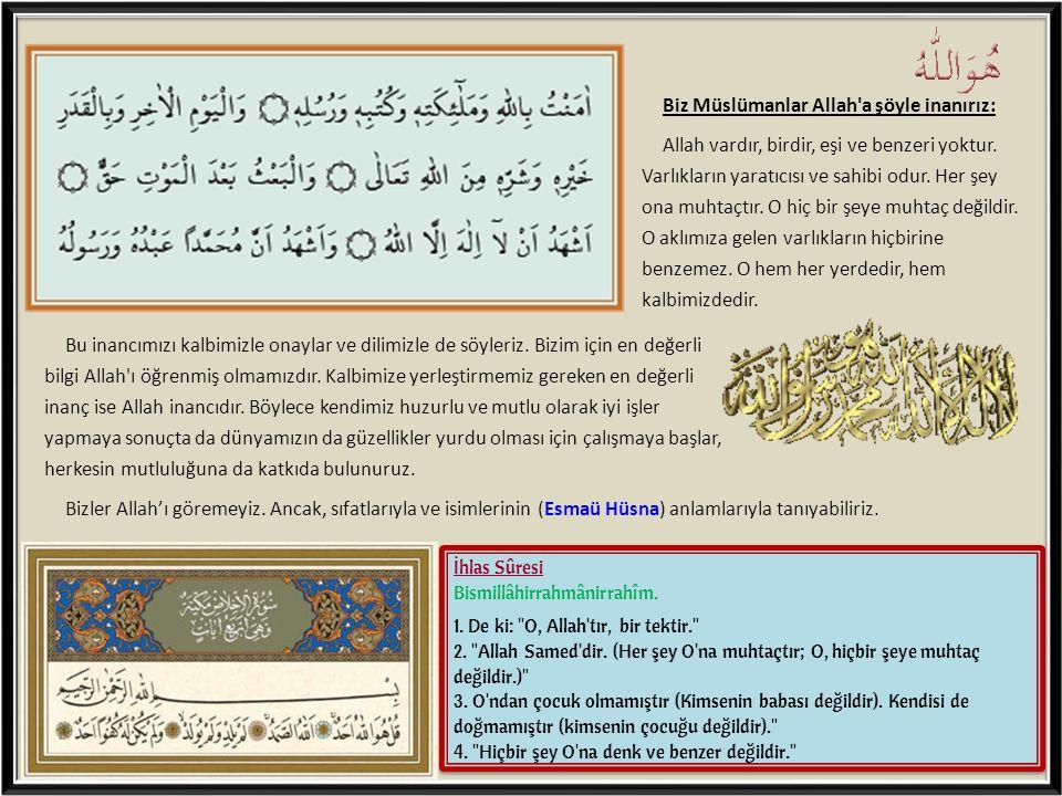 Biz Müslümanlar Allah a şöyle inanırız: Allah vardır, birdir, eşi ve benzeri yoktur. Varlıkların yaratıcısı ve sahibi odur. Her şey ona muhtaçtır. O hiç bir şeye muhtaç değildir. O aklımıza gelen varlıkların hiçbirine benzemez. O hem her yerdedir, hem kalbimizdedir.