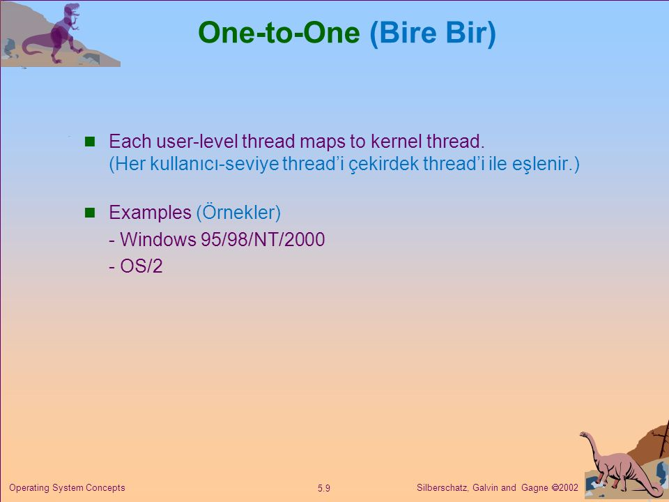 One-to-One (Bire Bir) Each user-level thread maps to kernel thread. (Her kullanıcı-seviye thread'i çekirdek thread'i ile eşlenir.)