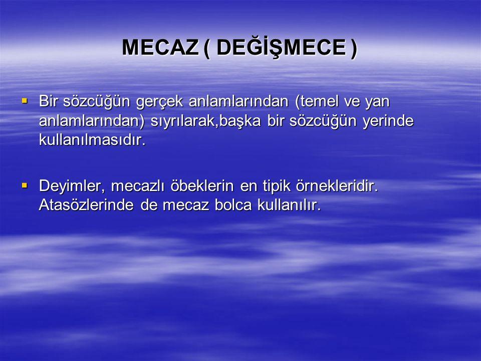 MECAZ ( DEĞİŞMECE ) Bir sözcüğün gerçek anlamlarından (temel ve yan anlamlarından) sıyrılarak,başka bir sözcüğün yerinde kullanılmasıdır.