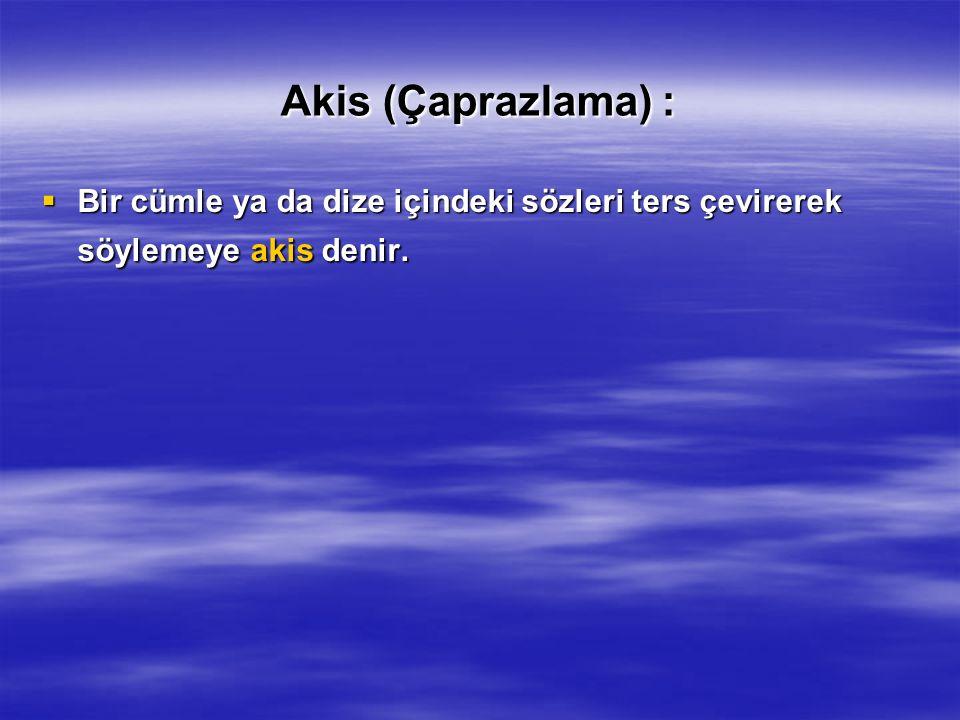 Akis (Çaprazlama) : Bir cümle ya da dize içindeki sözleri ters çevirerek söylemeye akis denir.