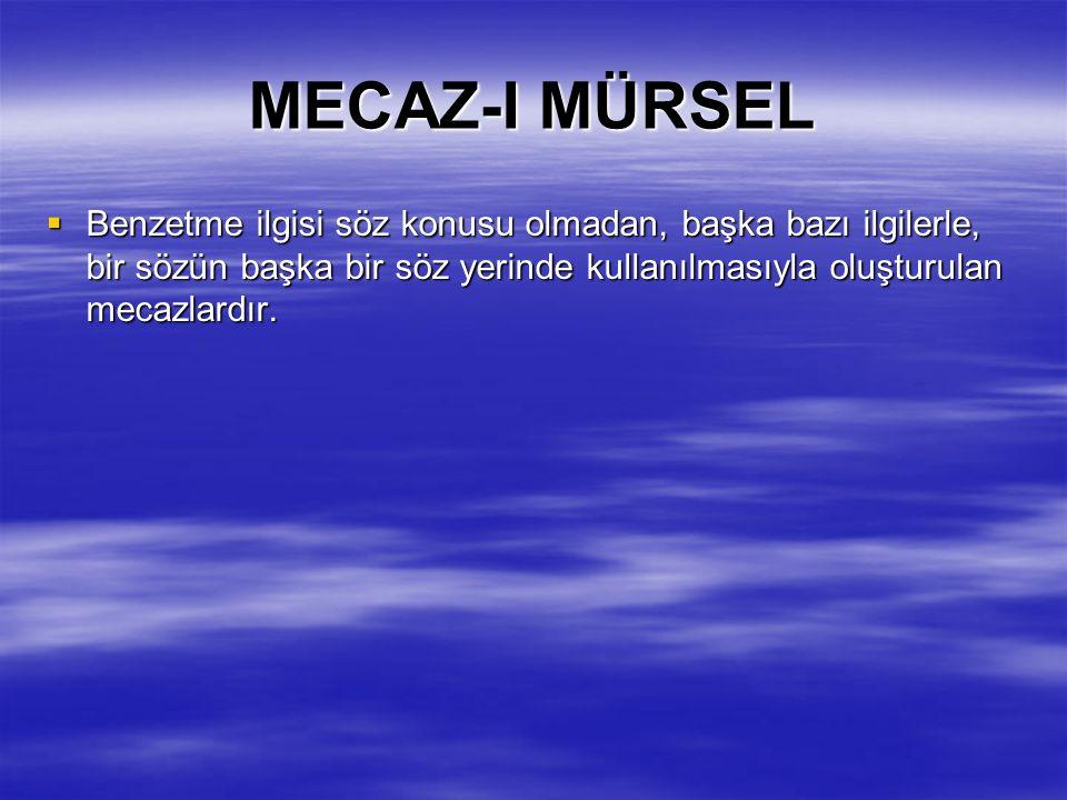 MECAZ-I MÜRSEL Benzetme ilgisi söz konusu olmadan, başka bazı ilgilerle, bir sözün başka bir söz yerinde kullanılmasıyla oluşturulan mecazlardır.