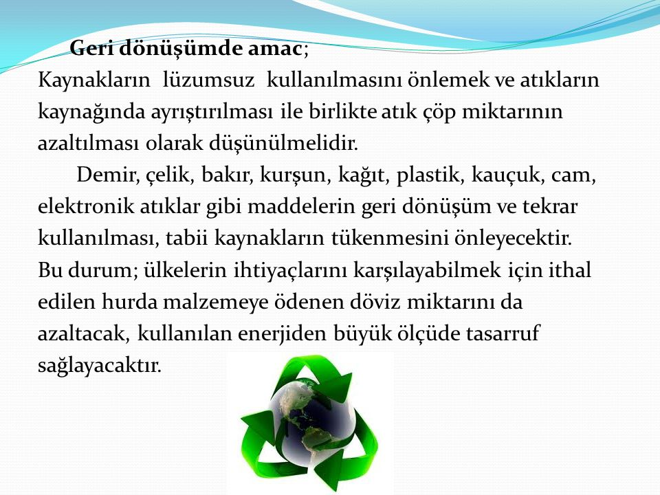 Geri dönüşümde amac; Kaynakların lüzumsuz kullanılmasını önlemek ve atıkların kaynağında ayrıştırılması ile birlikte atık çöp miktarının azaltılması olarak düşünülmelidir.
