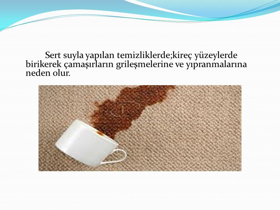 Sert suyla yapılan temizliklerde;kireç yüzeylerde birikerek çamaşırların grileşmelerine ve yıpranmalarına neden olur.